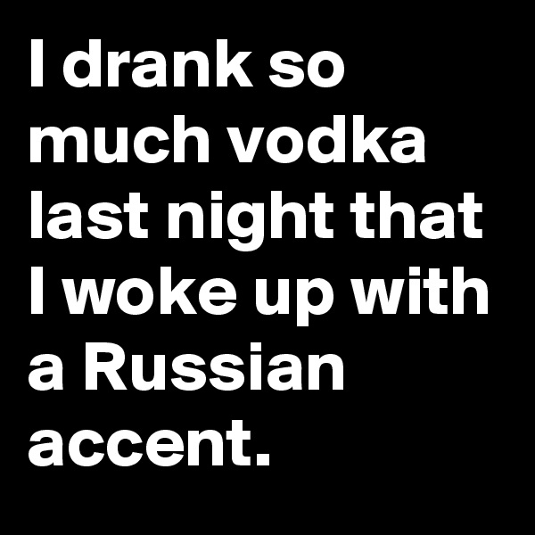 I drank so much vodka last night that I woke up with a Russian accent.