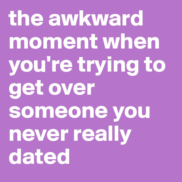 the awkward moment when you're trying to get over someone you never really dated