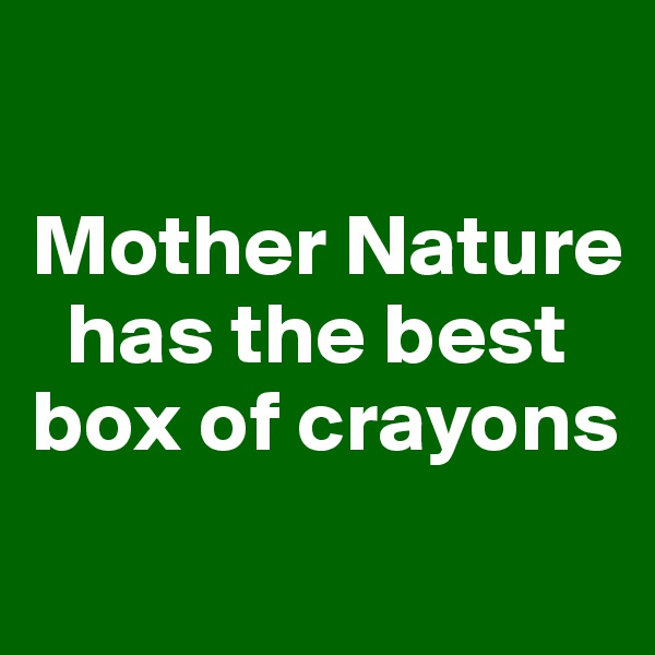 Mother Nature     has the best   box of crayons