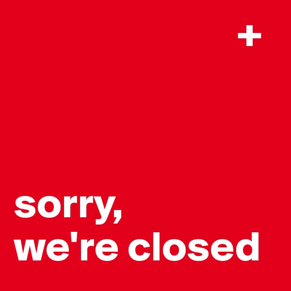 +    sorry,  we're closed