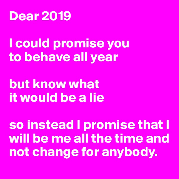 Dear 2019  I could promise you to behave all year  but know what  it would be a lie  so instead I promise that I will be me all the time and not change for anybody.