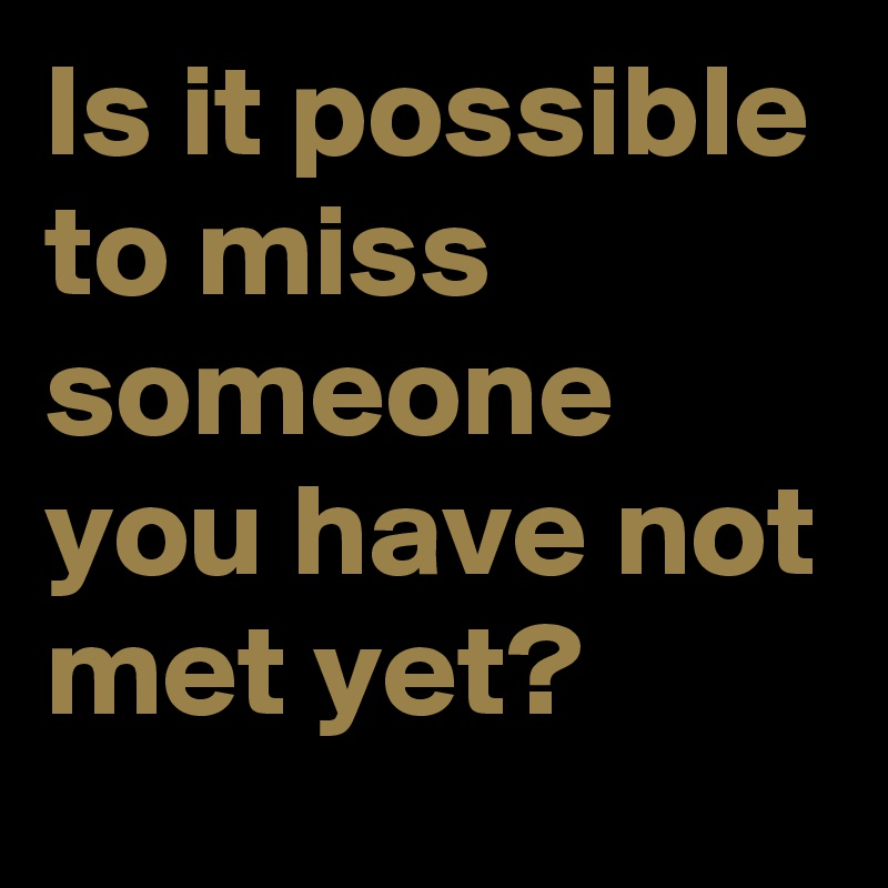 Is it possible to miss someone you have not met yet?