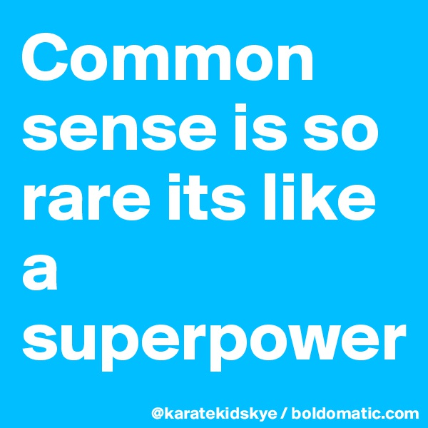 Common sense is so rare its like a superpower