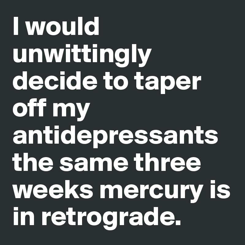I would unwittingly decide to taper off my antidepressants the same three weeks mercury is in retrograde.