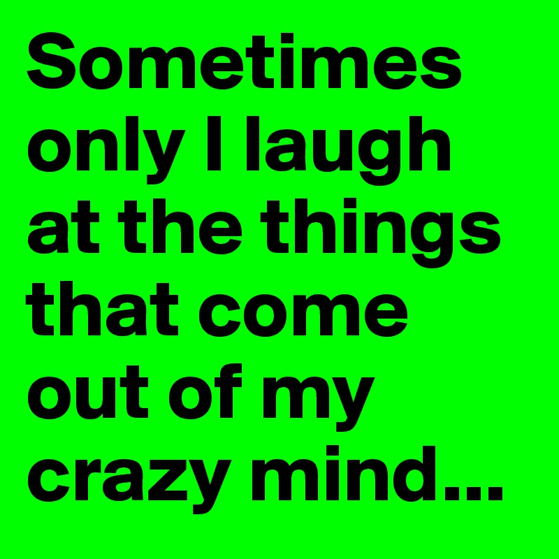 Sometimes only I laugh at the things that come out of my crazy mind...