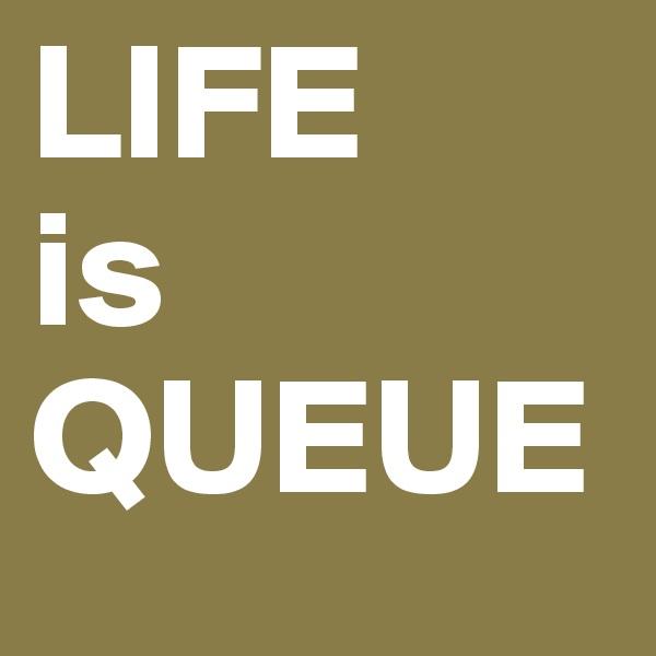 LIFE is QUEUE
