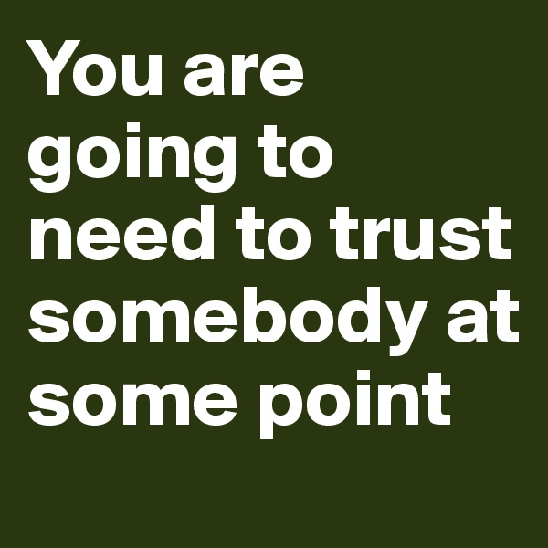 You are going to need to trust somebody at some point