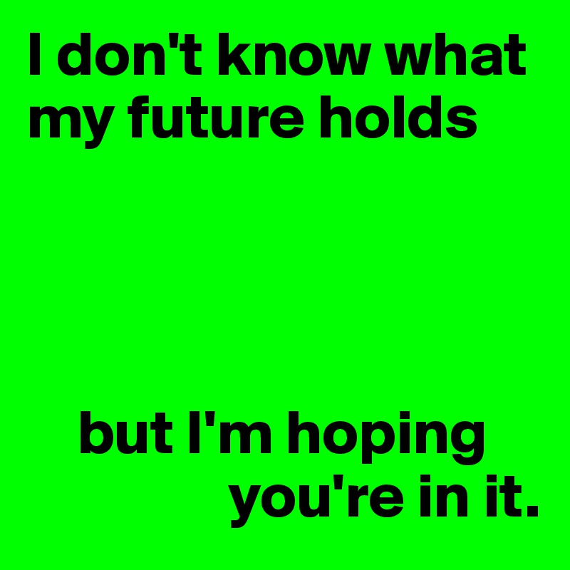 I don't know what my future holds         but I'm hoping                 you're in it.