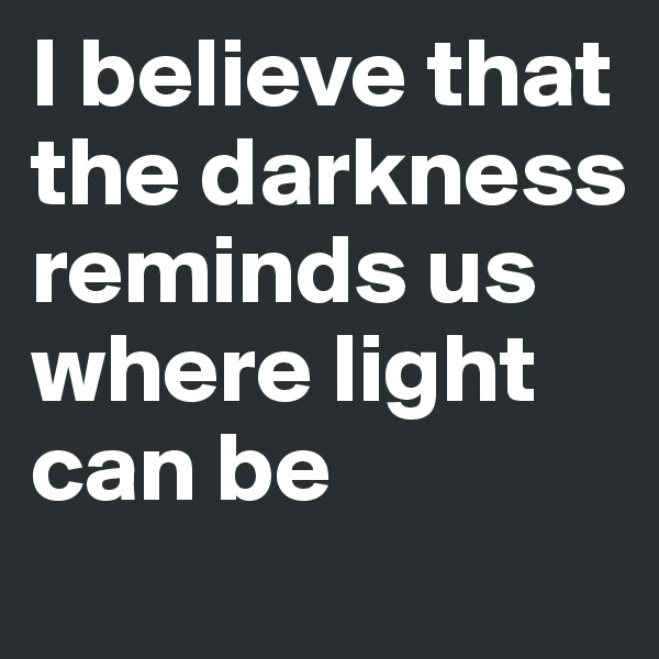 I believe that the darkness reminds us where light can be