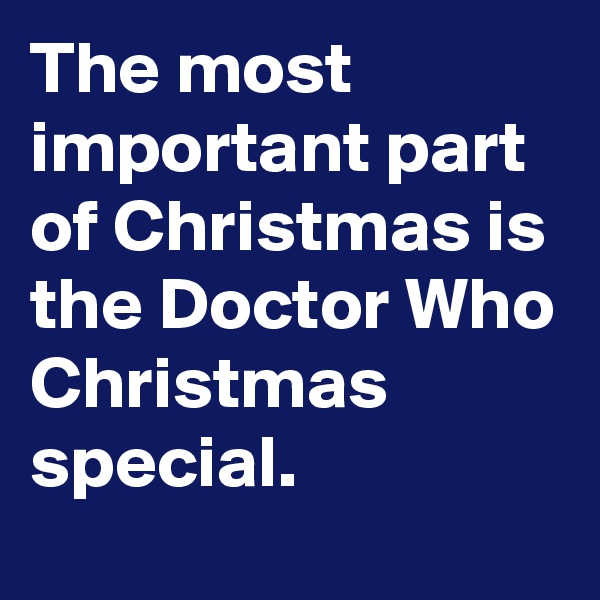 The most important part of Christmas is the Doctor Who Christmas special.