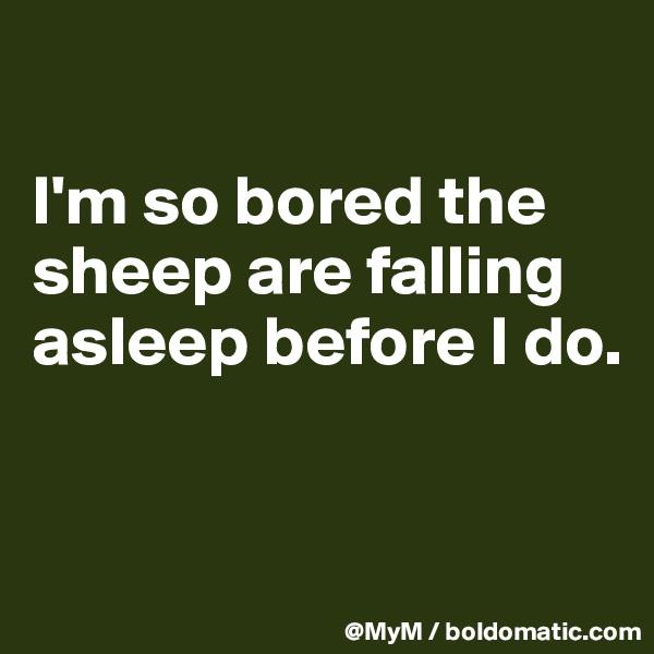 I'm so bored the sheep are falling asleep before I do.