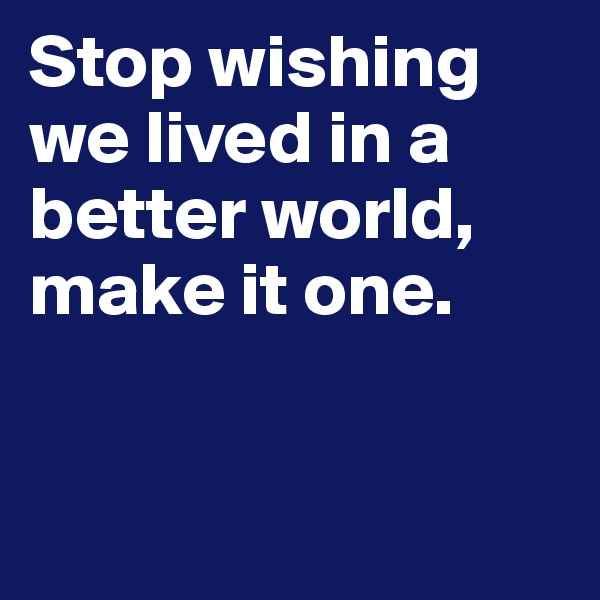 Stop wishing we lived in a better world, make it one.