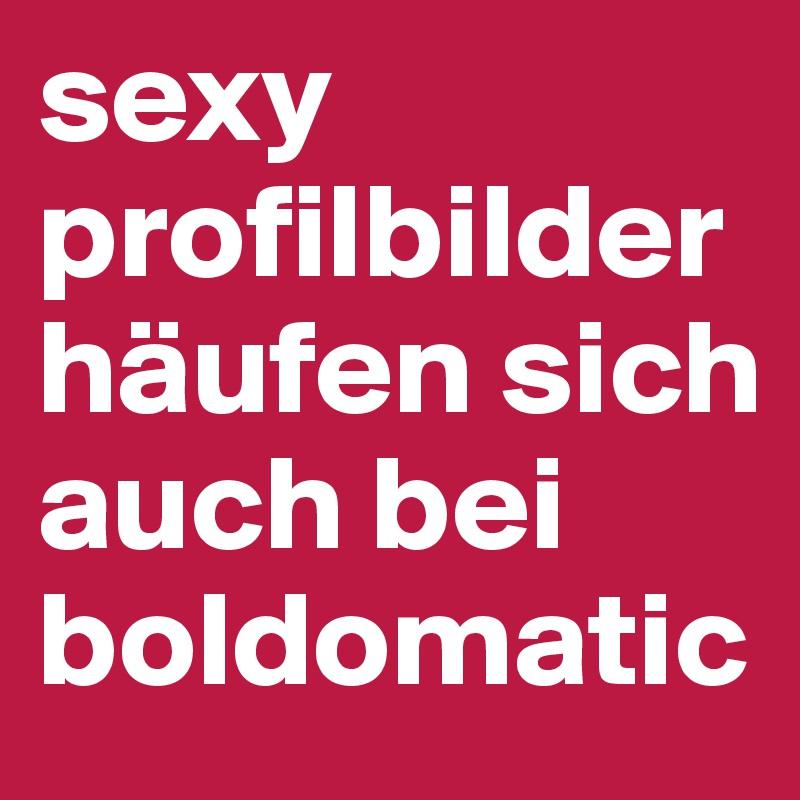 sexy profilbilder häufen sich auch bei boldomatic