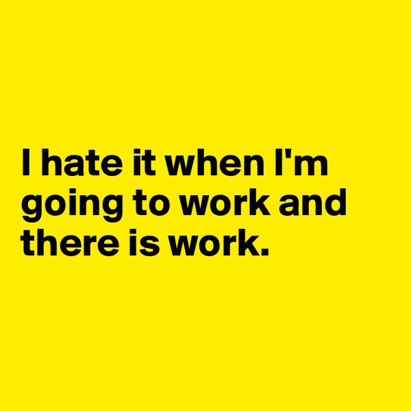 I hate it when I'm going to work and there is work.