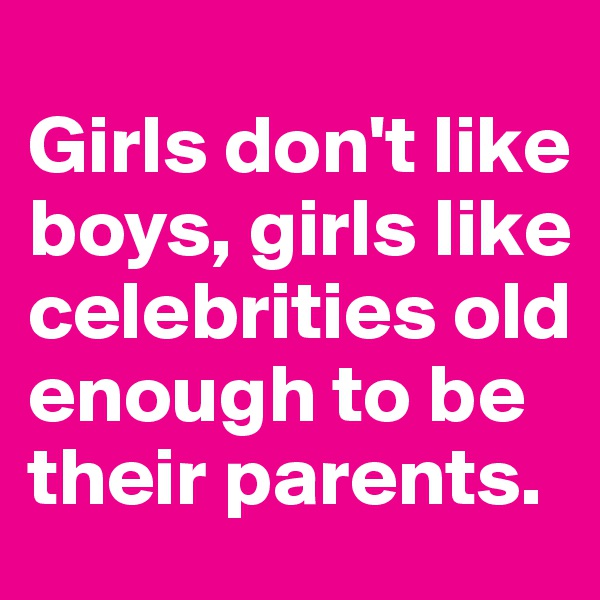 Girls don't like boys, girls like celebrities old enough to be their parents.