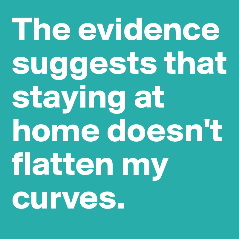 The evidence suggests that staying at home doesn't flatten my curves.