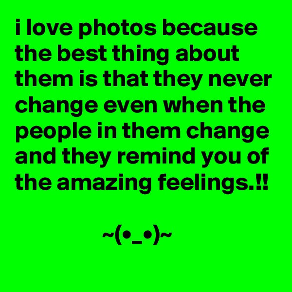 i love photos because the best thing about them is that they never change even when the people in them change and they remind you of the amazing feelings.!!                    ~(•_•)~