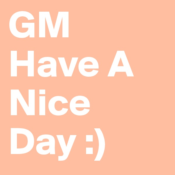GM Have A Nice Day :)