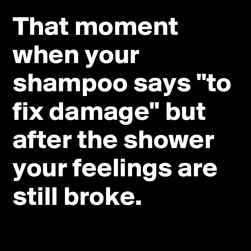 """That moment when your shampoo says """"to fix damage"""" but after the shower your feelings are still broke."""