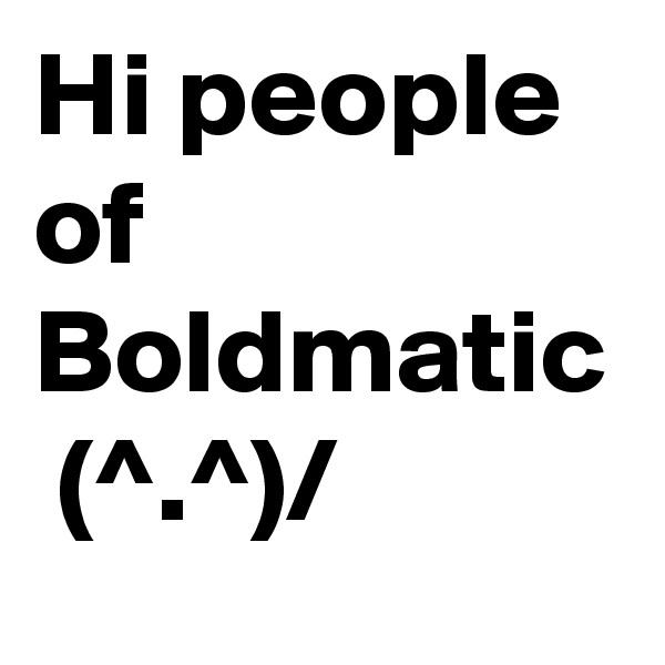 Hi people of Boldmatic  (^.^)/