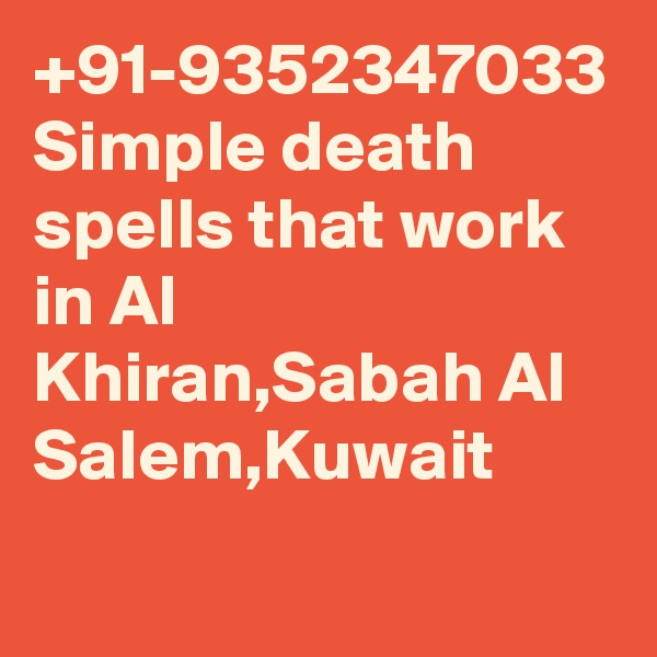 +91-9352347033 Simple death spells that work in Al Khiran,Sabah Al Salem,Kuwait