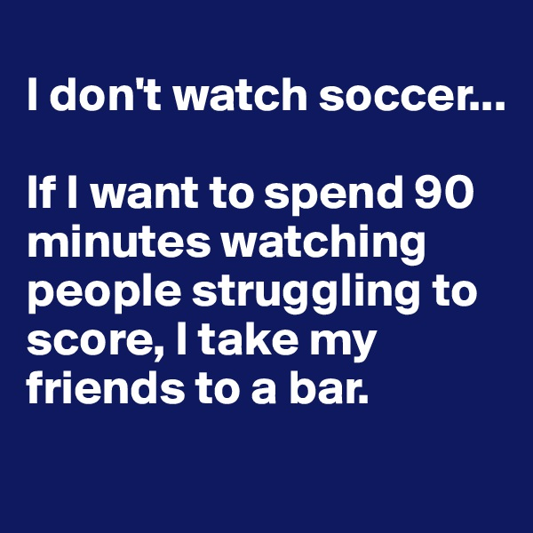 I don't watch soccer...  If I want to spend 90 minutes watching people struggling to score, I take my friends to a bar.
