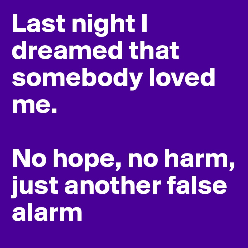 Last night I dreamed that somebody loved me.  No hope, no harm, just another false alarm
