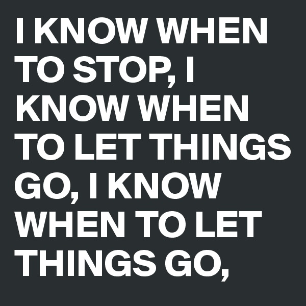 I KNOW WHEN TO STOP, I KNOW WHEN TO LET THINGS GO, I KNOW WHEN TO LET THINGS GO,