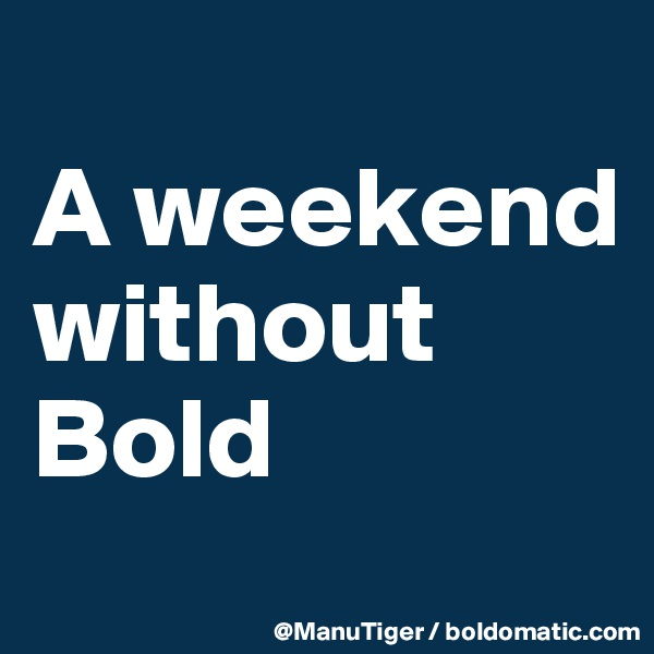 A weekend without Bold