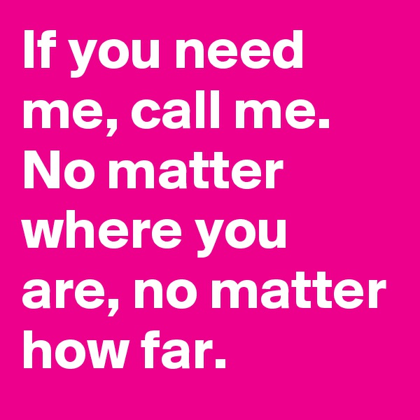 If you need me, call me. No matter where you are, no matter how far.
