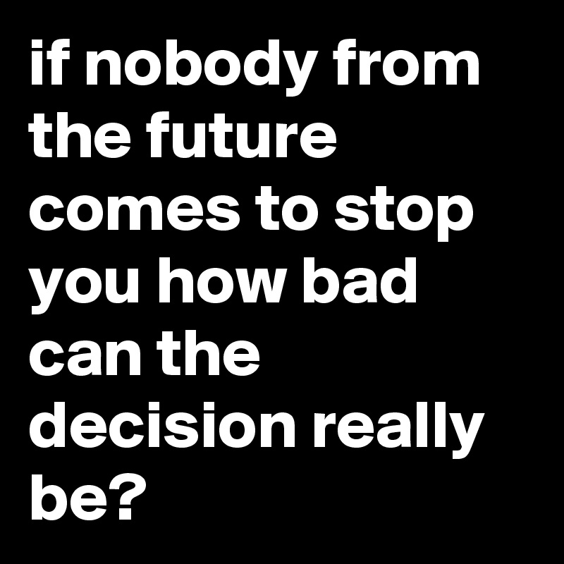if nobody from the future comes to stop you how bad can the decision really be?