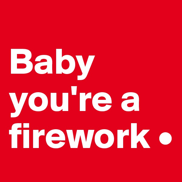 Baby you're a firework •