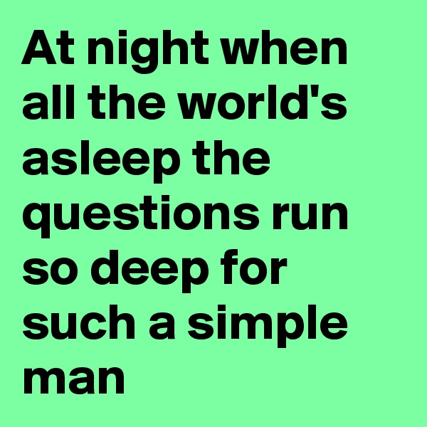 At night when all the world's asleep the questions run so deep for such a simple man