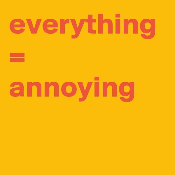 everything = annoying