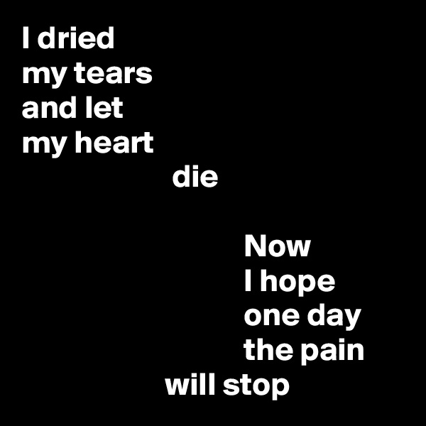 I dried my tears and let my heart                        die                                    Now                                   I hope                                   one day                                   the pain                       will stop
