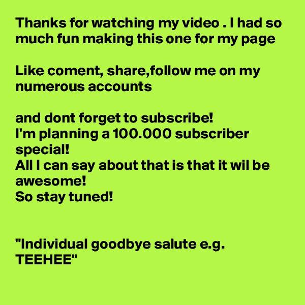"""Thanks for watching my video . I had so much fun making this one for my page   Like coment, share,follow me on my numerous accounts  and dont forget to subscribe! I'm planning a 100.000 subscriber special! All I can say about that is that it wil be awesome! So stay tuned!   """"Individual goodbye salute e.g. TEEHEE"""""""
