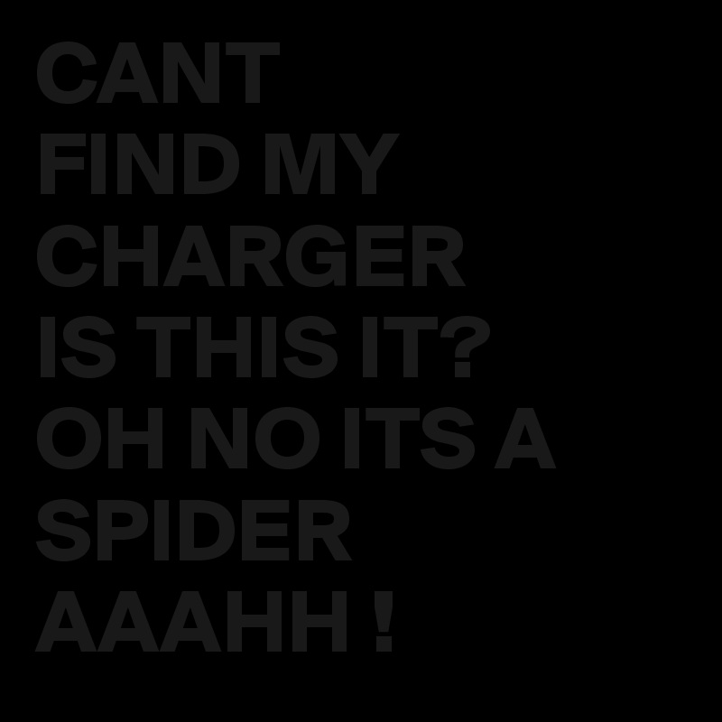 CANT FIND MY CHARGER IS THIS IT? OH NO ITS A SPIDER AAAHH !