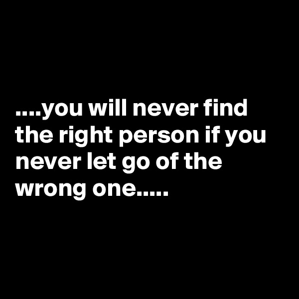 ....you will never find the right person if you never let go of the wrong one.....