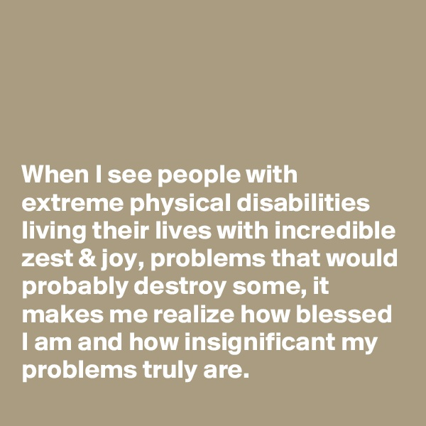 When I see people with extreme physical disabilities living their lives with incredible zest & joy, problems that would probably destroy some, it makes me realize how blessed I am and how insignificant my problems truly are.