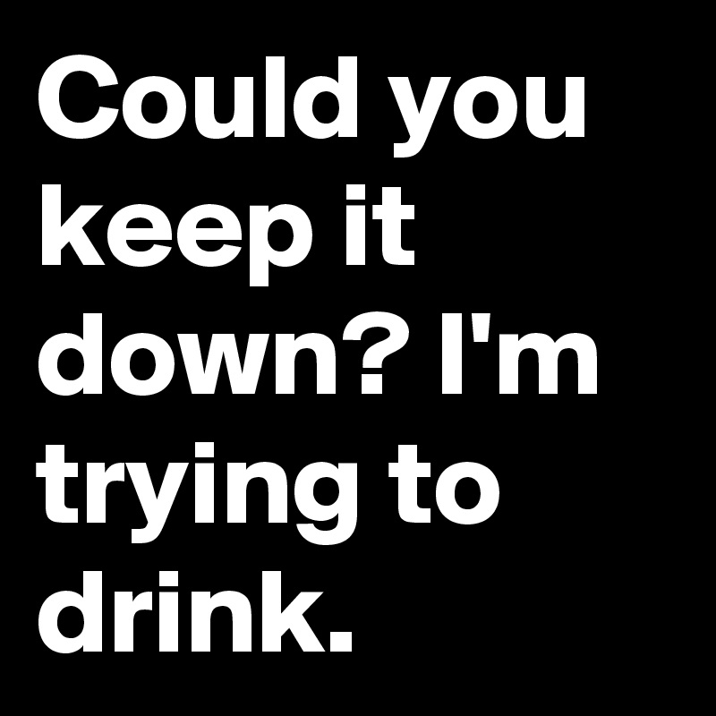Could you keep it down? I'm trying to drink.
