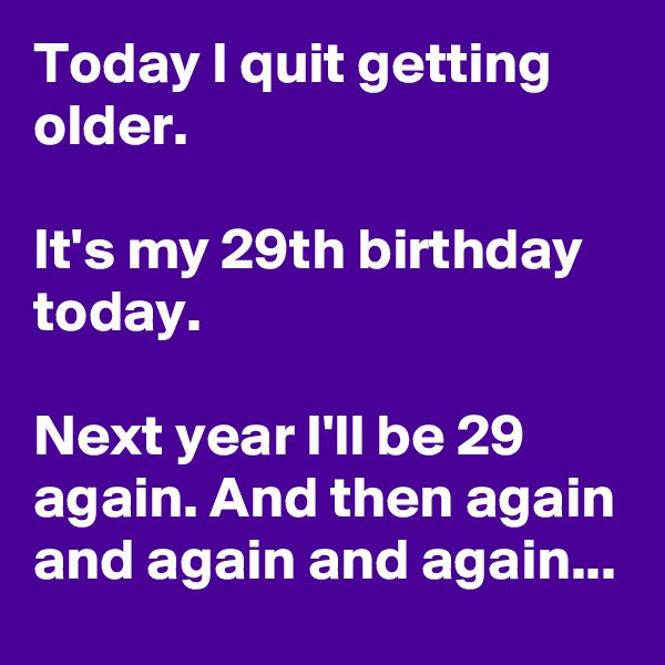 Today I quit getting older.  It's my 29th birthday today.  Next year I'll be 29 again. And then again and again and again...