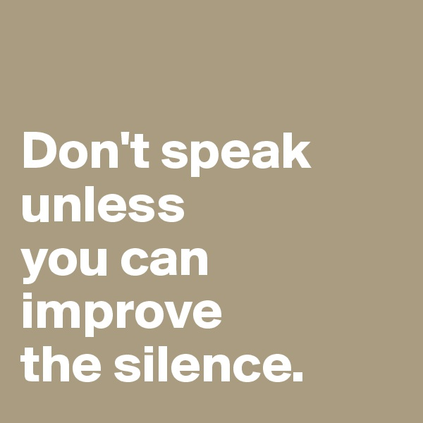 Don't speak unless you can improve the silence.