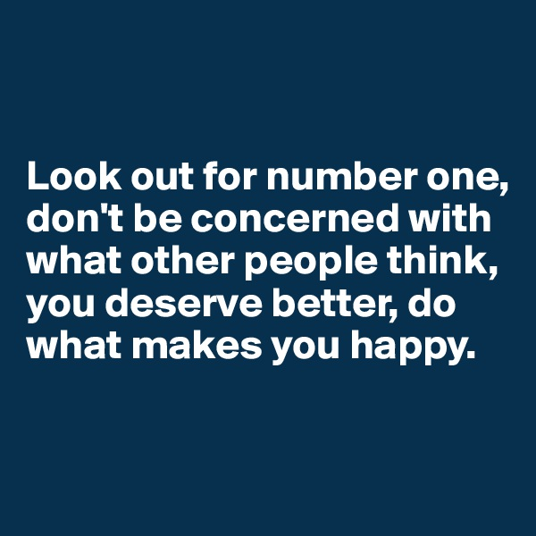 Look out for number one,  don't be concerned with what other people think,  you deserve better, do what makes you happy.