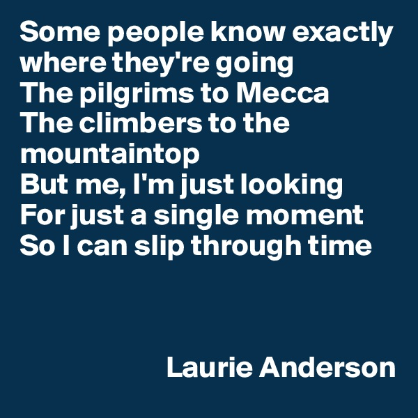 Some people know exactly where they're going The pilgrims to Mecca The climbers to the mountaintop But me, I'm just looking For just a single moment So I can slip through time                            Laurie Anderson