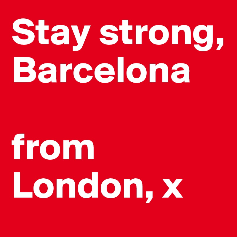Stay strong, Barcelona  from London, x