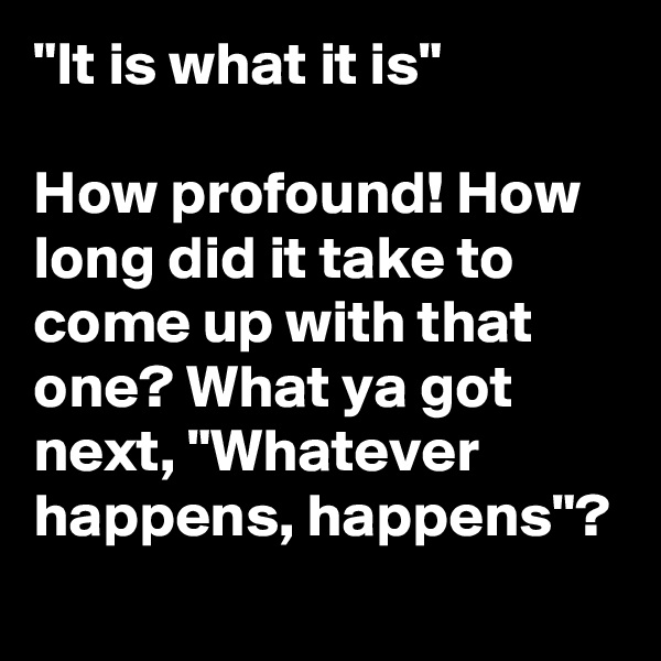 """""""It is what it is""""  How profound! How long did it take to come up with that one? What ya got next, """"Whatever happens, happens""""?"""
