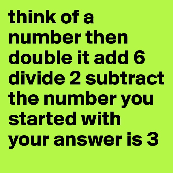 think of a number then double it add 6 divide 2 subtract the number you started with your answer is 3