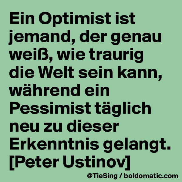 Ein Optimist ist jemand, der genau weiß, wie traurig die Welt sein kann, während ein Pessimist täglich neu zu dieser Erkenntnis gelangt.  [Peter Ustinov]