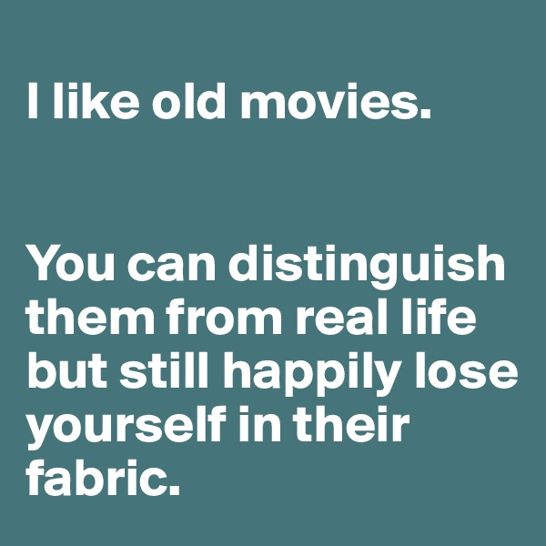 I like old movies.    You can distinguish  them from real life but still happily lose yourself in their fabric.