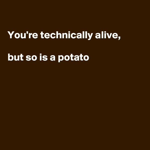 You're technically alive,   but so is a potato